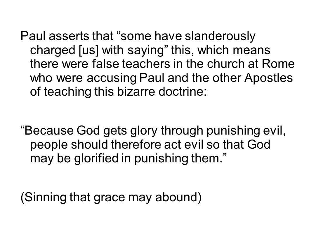 Paul asserts that some have slanderously charged [us] with saying this, which means there were false teachers in the church at Rome who were accusing Paul and the other Apostles of teaching this bizarre doctrine: